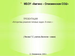 ПРЕЗЕНТАЦИИ «Алгоритмы решения типовых задач. 8 класс.» МБОУ «Амгино – Олекм