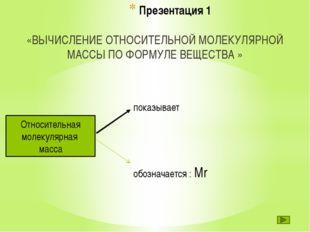 Презентация 1 «ВЫЧИСЛЕНИЕ ОТНОСИТЕЛЬНОЙ МОЛЕКУЛЯРНОЙ МАССЫ ПО ФОРМУЛЕ ВЕЩЕСТВ