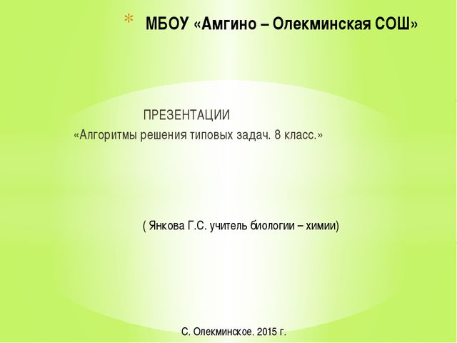 ПРЕЗЕНТАЦИИ «Алгоритмы решения типовых задач. 8 класс.» МБОУ «Амгино – Олекм...