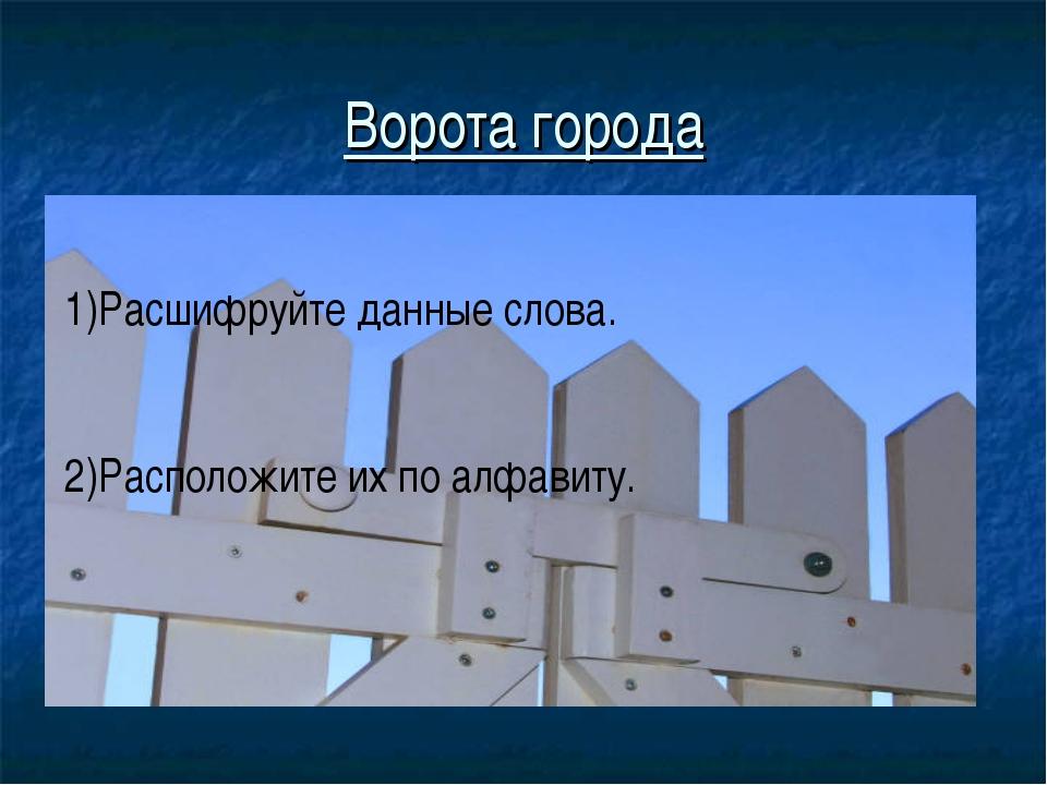 Ворота города 1)Расшифруйте данные слова. 2)Расположите их по алфавиту.