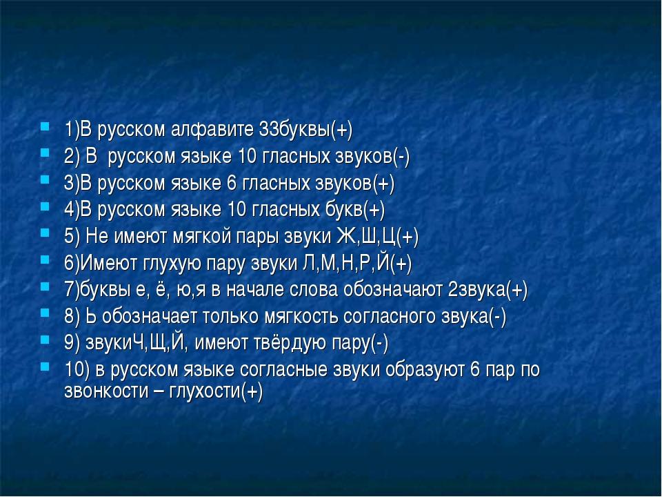 1)В русском алфавите 33буквы(+) 2) В русском языке 10 гласных звуков(-) 3)В р...