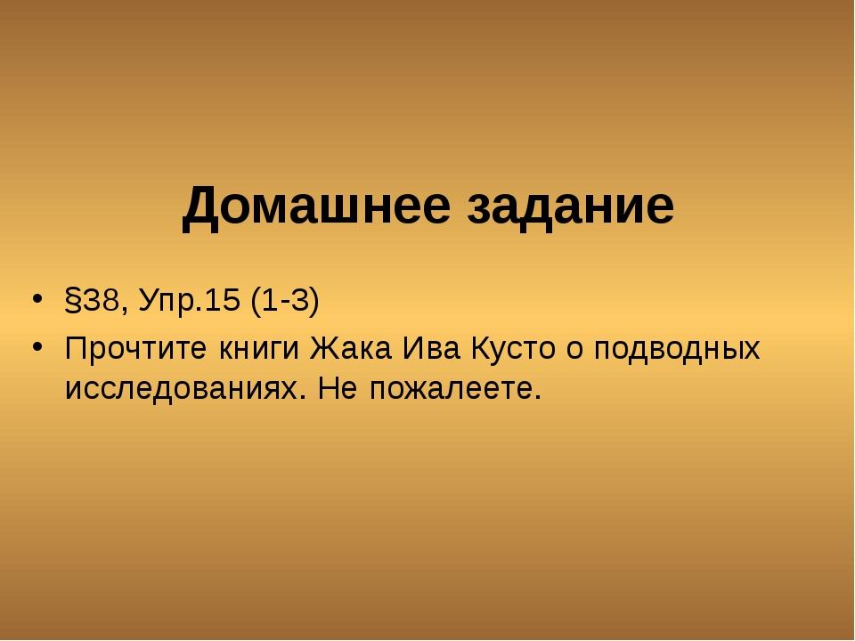 Домашнее задание §38, Упр.15 (1-3) Прочтите книги Жака Ива Кусто о подводных...