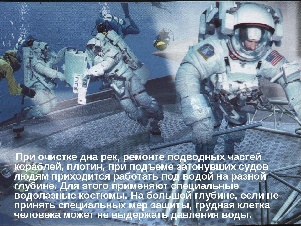 При очистке дна рек, ремонте подводных частей кораблей, плотин, при подъеме...