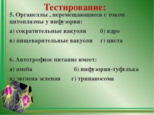 Тестирование: 5. Органеллы , перемещающиеся с током цитоплазмы у инфузории: а
