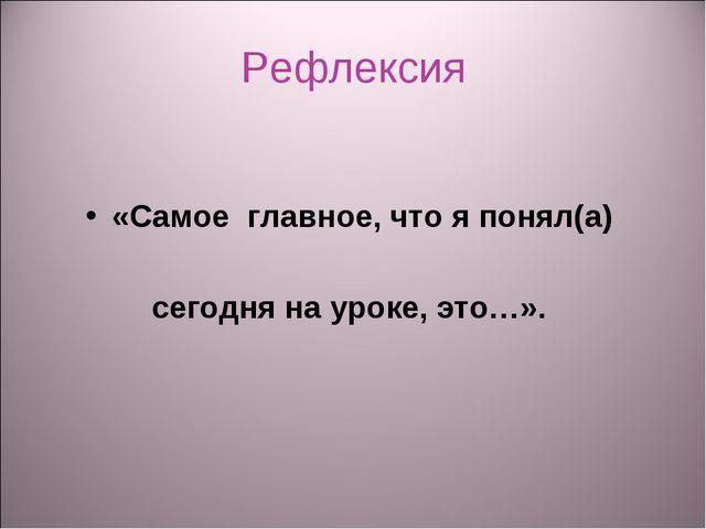 Рефлексия «Самое главное, что я понял(а) сегодня на уроке, это…».
