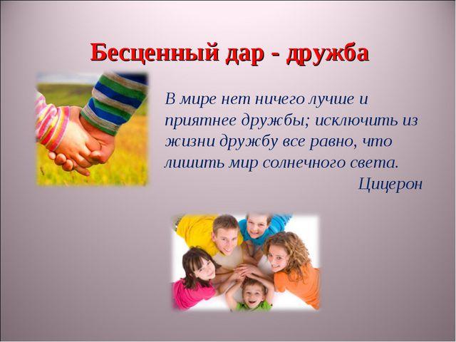 Бесценный дар - дружба В мире нет ничего лучше и приятнее дружбы; исключить и...