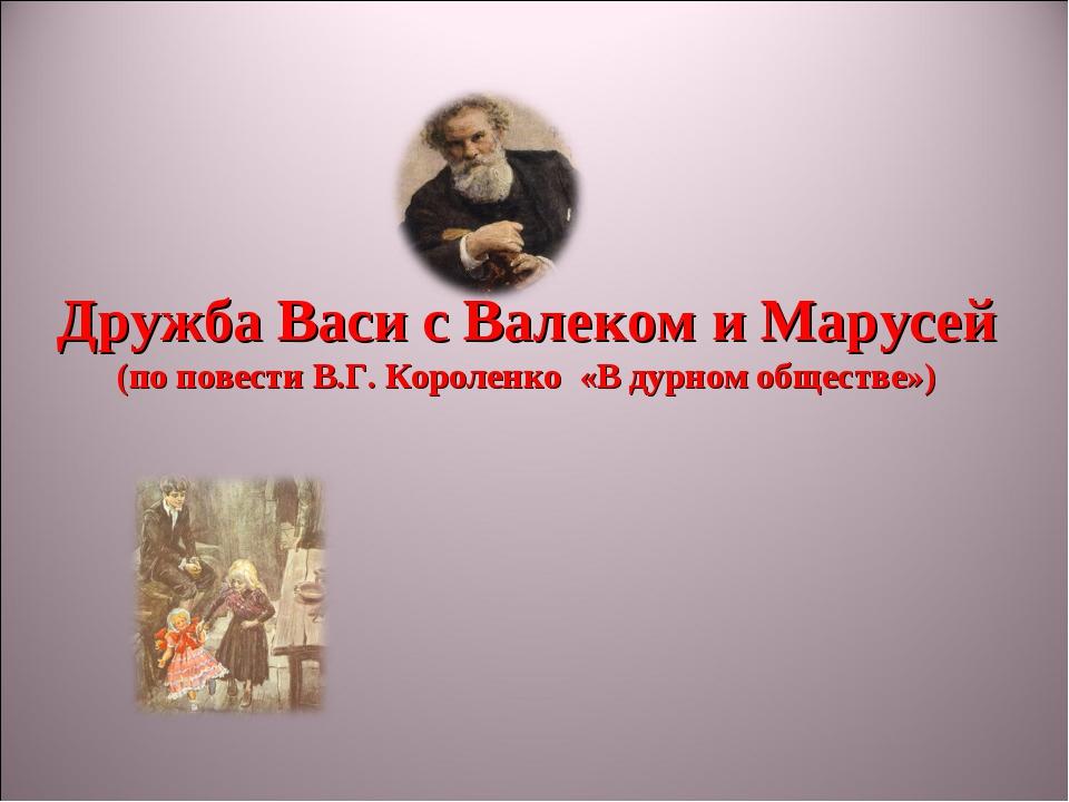 Дружба Васи с Валеком и Марусей (по повести В.Г. Короленко «В дурном обществе»)