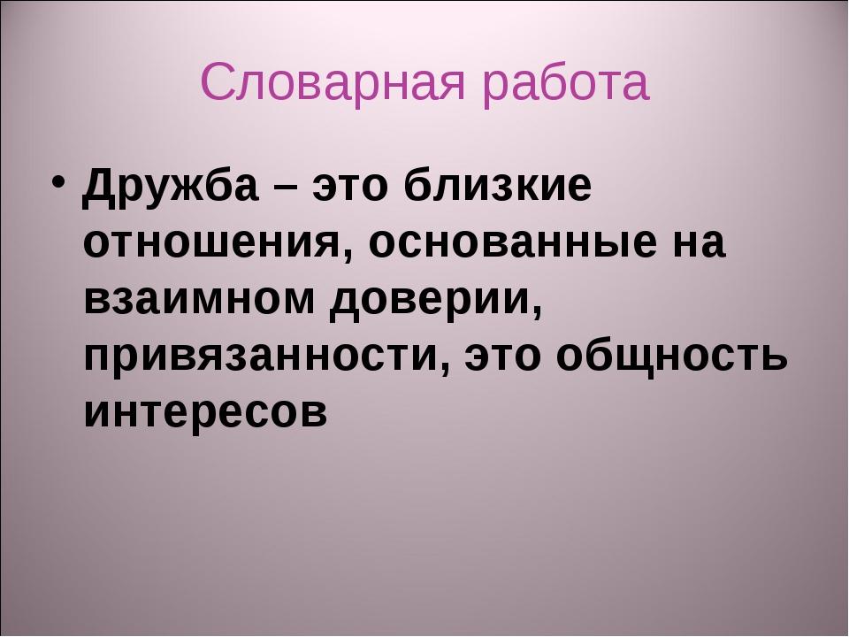Словарная работа Дружба – это близкие отношения, основанные на взаимном довер...