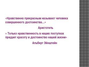 «Нравственно прекрасным называют человека совершенного достоинства…» Аристот