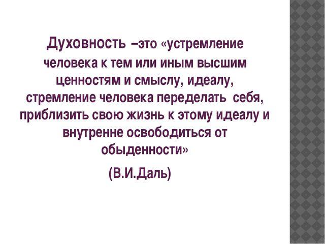 Духовность –это «устремление человека к тем или иным высшим ценностям и смыс...