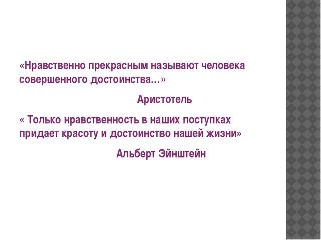 «Нравственно прекрасным называют человека совершенного достоинства…» Аристот...