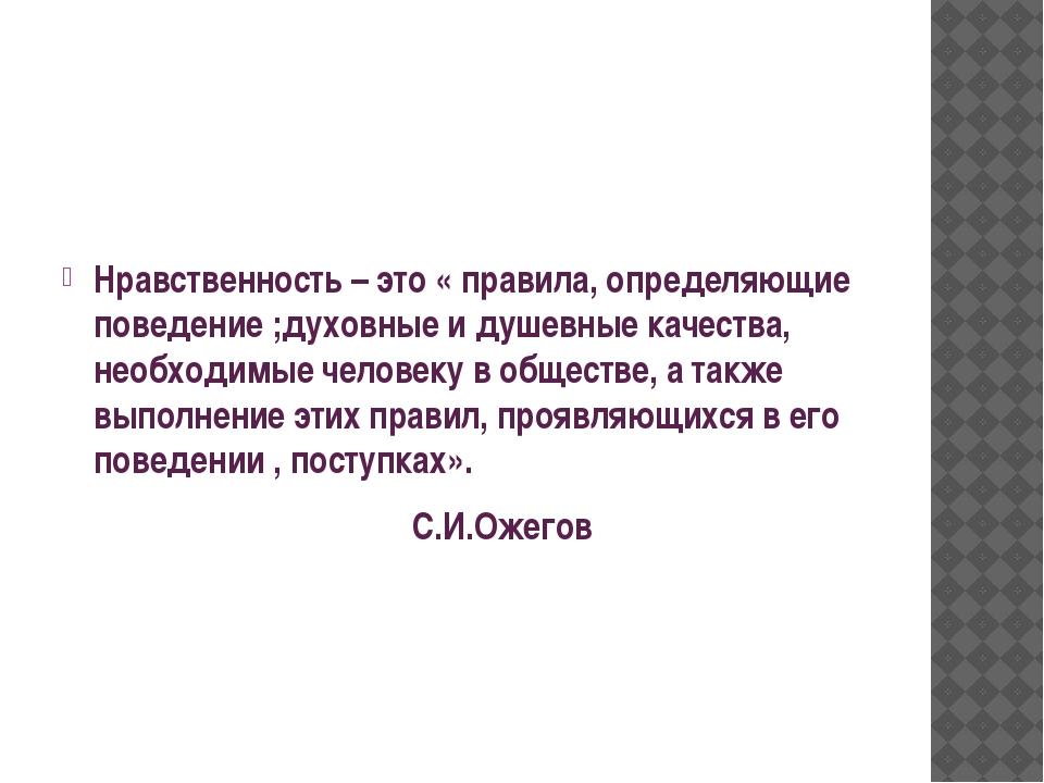 Нравственность – это « правила, определяющие поведение ;духовные и душевные...