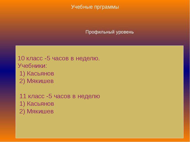 Профильный уровень 10 класс -5 часов в неделю. Учебники: 1) Касьянов 2) Мякиш...