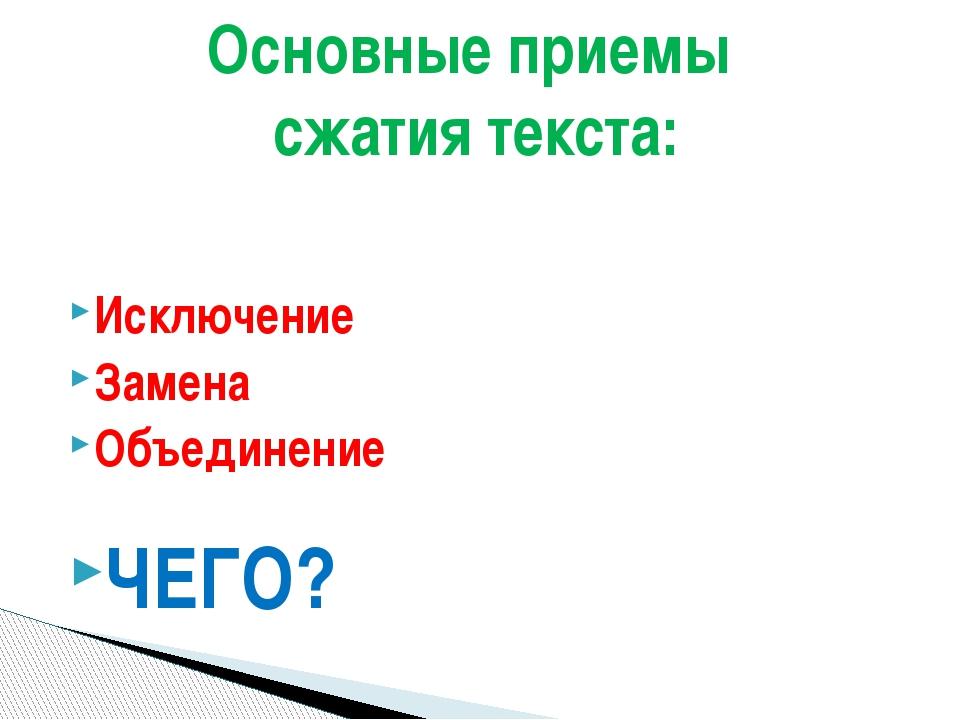Исключение Замена Объединение ЧЕГО? Основные приемы сжатия текста: