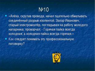 №10 «Алёха, скрутив провода, начал тщательно обматывать соединённый разрыв из