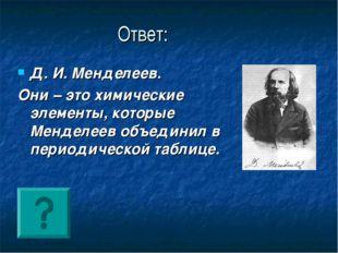 Ответ: Д. И. Менделеев. Они – это химические элементы, которые Менделеев объе