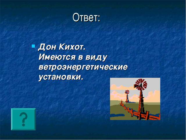 Ответ: Дон Кихот. Имеются в виду ветроэнергетические установки.
