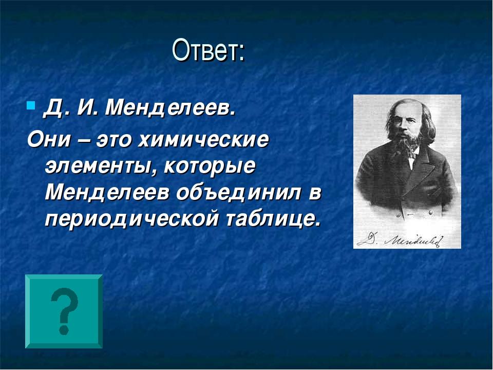 Ответ: Д. И. Менделеев. Они – это химические элементы, которые Менделеев объе...