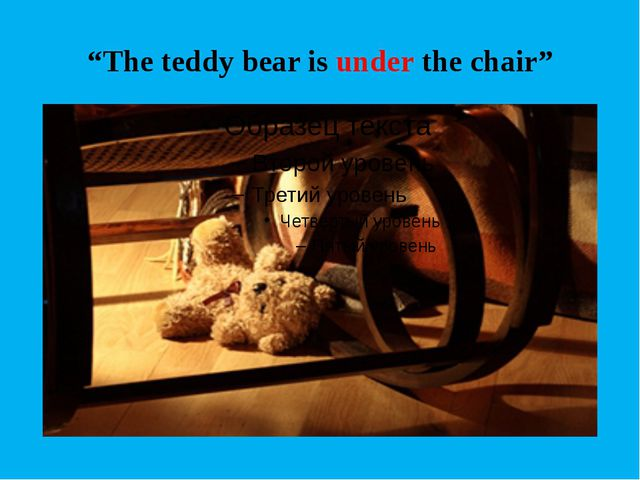 """The teddy bear is under the chair"""