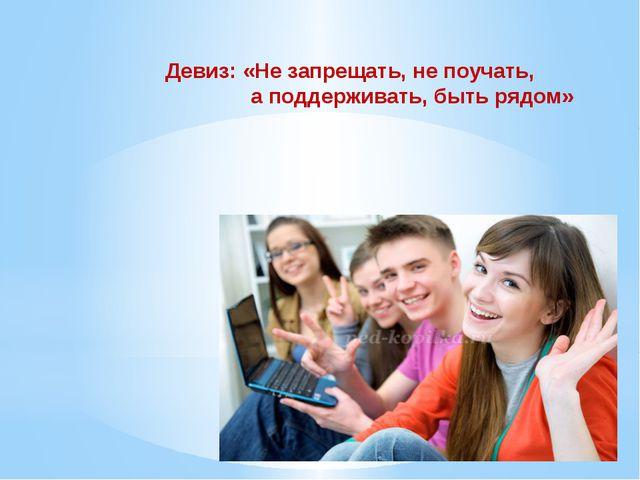 Девиз: «Не запрещать, не поучать, а поддерживать, быть рядом»