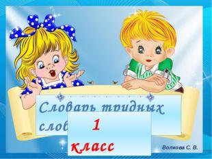 Словарь трудных слов 1 класс Волкова С. В.