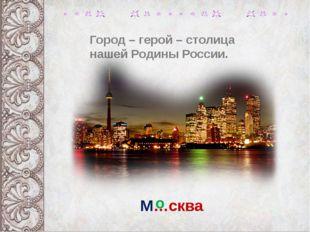 Город – герой – столица нашей Родины России. М…сква о