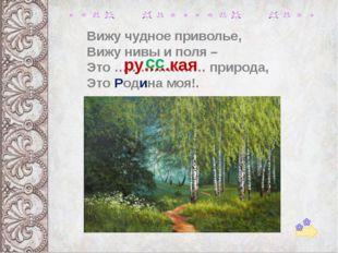 Вижу чудное приволье, Вижу нивы и поля – Это ………………… природа, Это Родина моя!