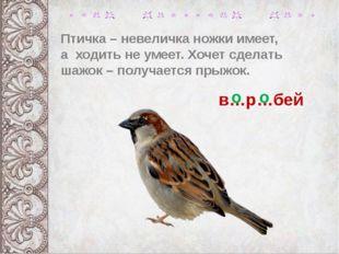 Птичка – невеличка ножки имеет, а ходить не умеет. Хочет сделать шажок – полу