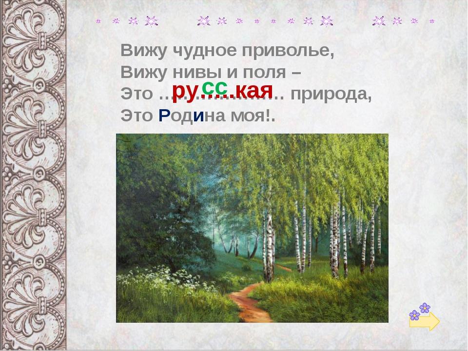 Вижу чудное приволье, Вижу нивы и поля – Это ………………… природа, Это Родина моя!...