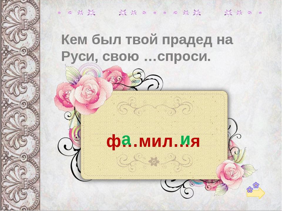 Кем был твой прадед на Руси, свою …спроси. ф…мил…я а и