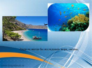 Люди не могли бы исследовать моря, океаны.