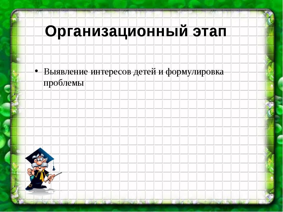 Организационный этап Выявление интересов детей и формулировка проблемы