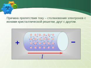 - - - - Причина препятствия току – столкновения электронов с ионами кристалли