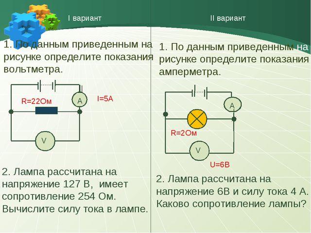 I вариант II вариант V А I=5A R=22Ом V А U=6B R=2Ом 1. По данным приведенным...
