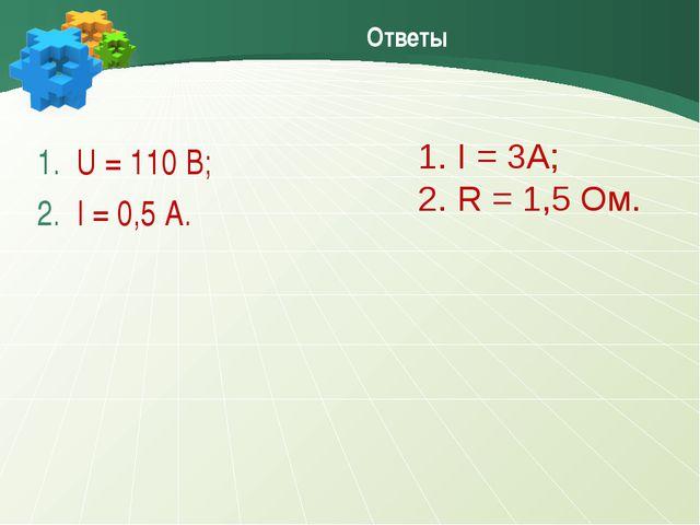 Ответы U = 110 B; I = 0,5 A. I = 3A; R = 1,5 Ом.