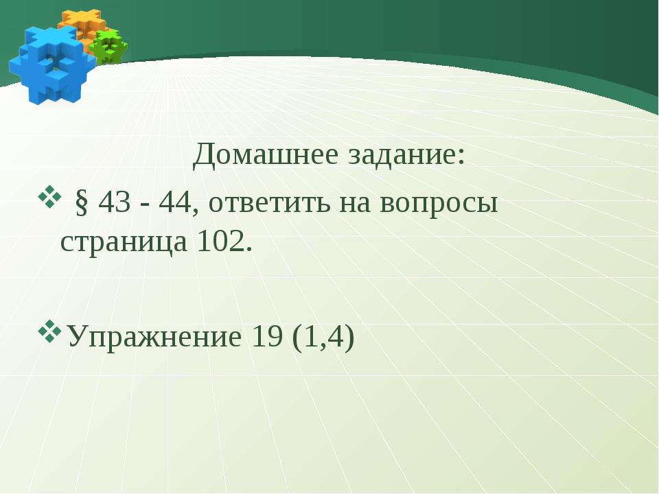 Домашнее задание: § 43 - 44, ответить на вопросы страница 102. Упражнение 19...