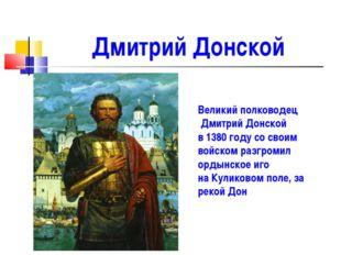 Дмитрий Донской Великий полководец Дмитрий Донской в 1380 году со своим войск