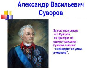 Александр Васильевич Суворов За всю свою жизнь А.В.Суворов не проиграл ни одн