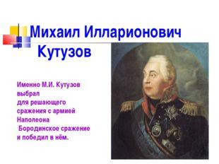 Михаил Илларионович Кутузов Именно М.И. Кутузов выбрал для решающего сражения