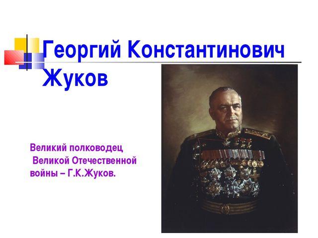 Георгий Константинович Жуков Великий полководец Великой Отечественной войны –...
