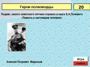 Ответ Игра Алексей Петрович Маресьев Подвиг, какого советского летчика отраже