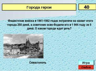 Фашистские войска в 1941-1942 годах потратили на захват этого города 250 дн