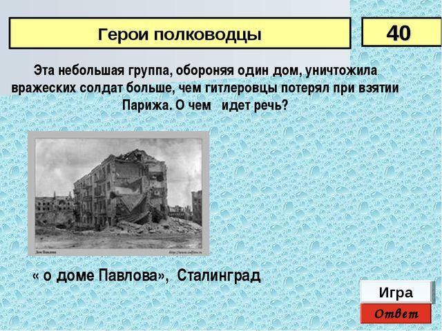 Ответ Игра « о доме Павлова», Сталинград Эта небольшая группа, обороняя один...