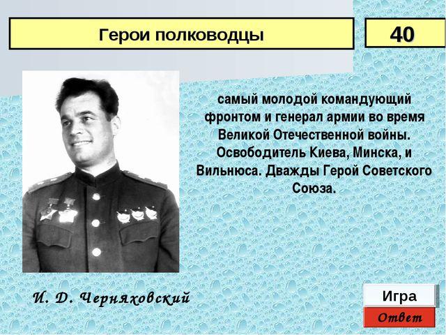 Ответ Игра И. Д. Черняховский самый молодой командующий фронтом и генерал арм...