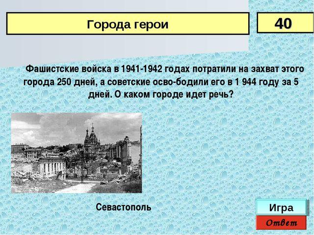 Фашистские войска в 1941-1942 годах потратили на захват этого города 250 дн...