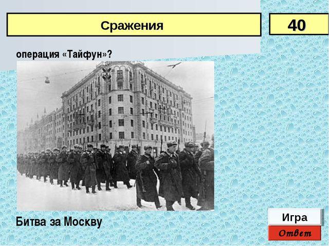 операция «Тайфун»? 40 Сражения Ответ Игра Битва за Москву