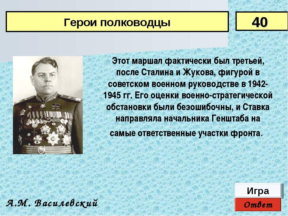 Ответ Игра А.М. Василевский Этот маршал фактически был третьей, после Сталина...