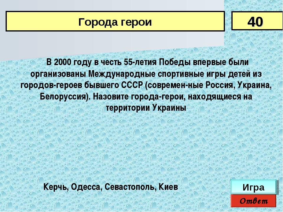 Ответ Игра Керчь, Одесса, Севастополь, Киев В 2000 году в честь 55-летия Поб...