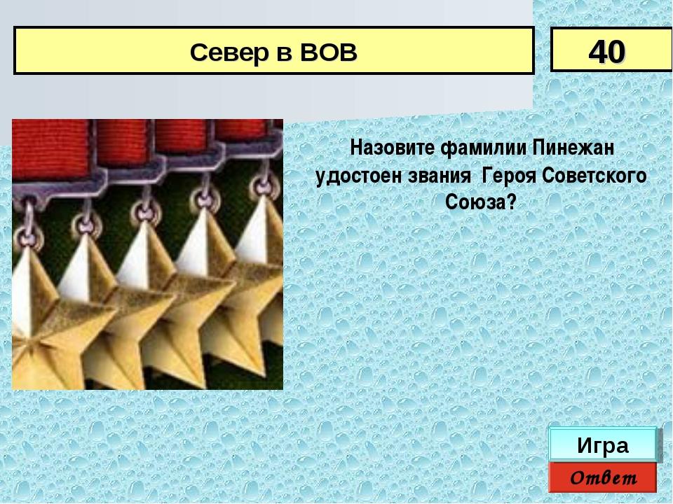 Ответ Игра Назовите фамилии Пинежан удостоен звания Героя Советского Союза?...