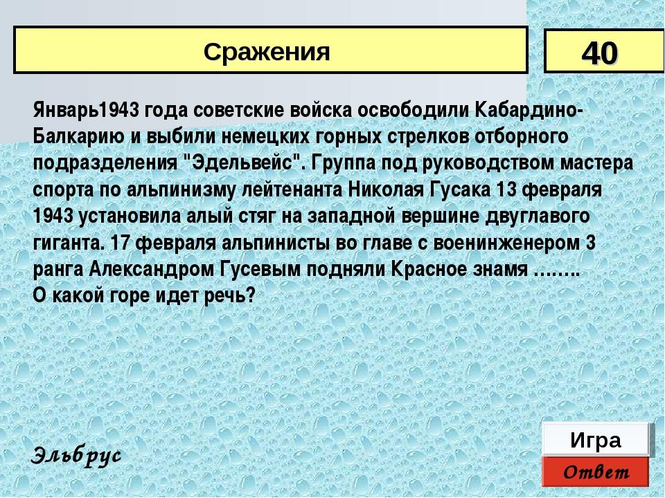 Ответ Игра Эльбрус Январь1943 года советские войска освободили Кабардино-Балк...